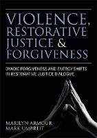 Violence, Restorative Justice and Forgiveness Dyadic Forgiveness and Energy Shifts in Restorative Justice Dialogue by Marilyn Peterson Armour, Mark S. Umbreit