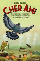Cher Ami The Incredible True Story of the Pigeon That Saved Two Hundred Soldiers by Anita Ganeri