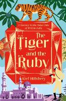 The Tiger and the Ruby A Journey to the Other Side of British India by Kief Hillsbery