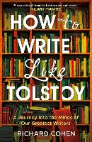 How to Write Like Tolstoy A Journey into the Minds of Our Greatest Writers by Richard Cohen