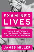 Examined Lives Twelve Great Thinkers and the Search for Wisdom, from Socrates to Nietzsche by Prof. James (Professor of Economics and International Affairs, George Washington University) Miller