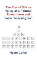 The Know It Alls The Rise of Silicon Valley as a Political Powerhouse and Social Wrecking Ball by Noam Cohen