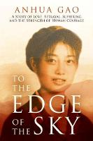 To the Edge of the Sky A Story of Love, Betrayal, Suffering and the Strength of Human Courage by Anhua Gao