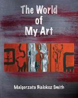 The World of My Art by Malgorzata Bialokoz Smith