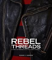 Rebel Threads Clothing of the Bad, Beautiful & Misunderstood by Roger K. Burton