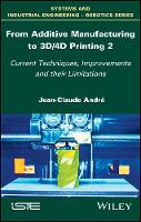 From Additive Manufacturing to 3D/4D Printing 2 Current Techniques, Improvements and their Limitations by Jean-Claude Andre