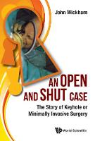 Open And Shut Case, An: The Story Of Keyhole Or Minimally Invasive Surgery by John (-) Wickham