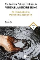 Imperial College Lectures In Petroleum Engineering, The - Volume 1: An Introduction To Petroleum Geoscience by Michael (Imperial College London, Uk) Ala
