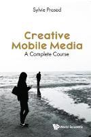 Creative Mobile Media: A Complete Course by Sylvie E. Prasad