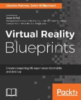Virtual Reality Blueprints Create compelling VR experiences for mobile and desktop by John Williamson, Charles Palmer