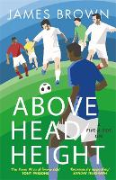 Above Head Height A Five-A-Side Life by James Brown