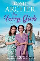 The Ferry Girls A heart-warming saga of secrets, friendships and wartime spirit by Rosie Archer