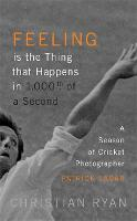 Feeling is the Thing that Happens in 1000th of a Second A Season of Cricket Photographer Patrick Eagar: LONGLISTED FOR THE WILLIAM HILL SPORTS BOOK OF THE YEAR 2017 by Christian Ryan