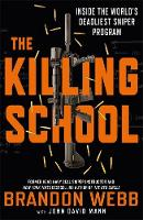 The Killing School Inside the World's Deadliest Sniper Program by Brandon Webb, John David Mann