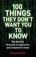 100 Things They Don't Want You To Know Conspiracies, mysteries and unsolved crimes by Daniel Smith
