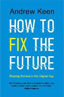 How to Fix the Future Staying Human in the Digital Age by Andrew Keen