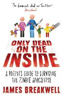 Only Dead on the Inside A Parent's Guide to Surviving the Zombie Apocalypse by James Breakwell