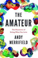 The Amateur The Pleasures of Doing What You Love by Andy Merrifield