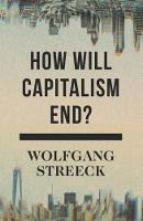 How Will Capitalism End? Essays on a Failing System by Wolfgang Streeck