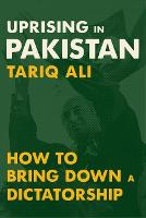 Uprising in Pakistan How to Bring Down a Dictatorship by Tariq Ali