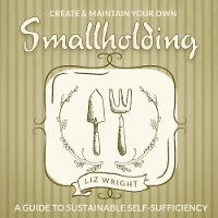 Create and Maintain Your Own Smallholding A Guide to Sustainable Self-Sufficiency by Rosemary Champion, Liz Wright