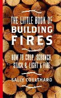 The Little Book of Building Fires How to Chop, Scrunch, Stack and Light a Fire by Sally Coulthard