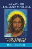 Jesus and the Near-Death Experience Testimonies of the Ascended Christ by Roy L Hill