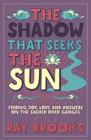 The Shadow That Seeks the Sun Finding Joy, Love and Answers on the Sacred River Ganges by Ray Brooks