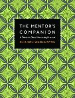 The Mentor's Companion A Guide to Good Mentoring Practice by Rhianon Washington