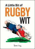 A Little Bit of Rugby Wit Quips and Quotes for the Rugby Obsessed by Tom Hay