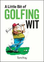 A Little Bit of Golfing Wit Quips and Quotes for the Golf-Obsessed by Tom Hay
