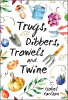 Trugs, Dibbers, Trowels and Twine Gardening Tips, Words of Wisdom and Inspiration on the Simplest of Pleasures by Isobel Carlson