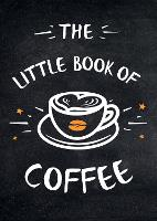The Little Book of Coffee A Collection of Quotes, Statements and Recipes for Coffee Lovers by