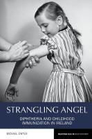 Strangling Angel Diphtheria and Childhood Immunization in Ireland by Michael Dwyer