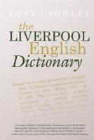 The Liverpool English Dictionary A Record of the Language of Liverpool 1850-2015 by Tony Crowley