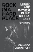 Rock in a Hard Place Music and Mayhem in the Middle East by Orlando Crowcroft