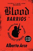 Blood Barrios Dispatches from the World's Deadliest Streets by Alberto Arce
