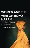 Women and the War on Boko Haram Wives, Weapons, Witnesses by Hilary Matfess