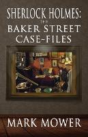 Sherlock Holmes The Baker Street Case Files by Mark Mower