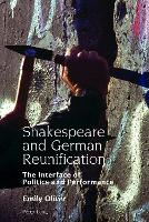 Shakespeare and German Reunification The Interface of Politics and Performance by Emily Oliver