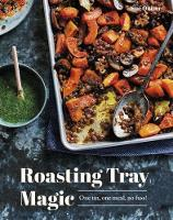 Roasting Tray Magic One Tin, One Meal, No Fuss! by Sue Quinn