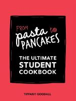 From Pasta to Pancakes The Ultimate Student Cookbook by Tiffany Goodall