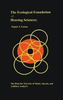 The Ecological Foundation of Hearing Sciences The Basis for Theories of Music, Speech, and Auditory Analysis by Akpan J. Essien