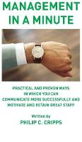Management in a Minute Practical and proven ways in which you can communicate more successfully and motivate and retain great staff by Philip C. Cripps
