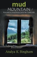 Mud Mountain - Five Years in a Mud House Lost in the Turkish Hills by Atulya Bingham