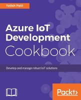 Azure IoT Development Cookbook by Yatish Patil