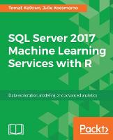 SQL Server 2017 Machine Learning Services with R Data exploration, modeling, and advanced analytics by Tomaz Kastrun, Julie Koesmarno