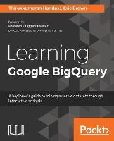 Learning Google BigQuery A beginner's guide to mining massive datasets through interactive analysis by Eric Brown, Thirukkumaran Haridass