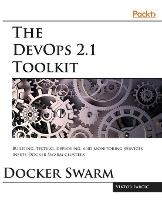 The Devops 2.1 Toolkit: Docker Swarm by Viktor Farcic