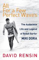 All For A Few Perfect Waves The Audacious Life and Legend of Rebel Surfer Miki Dora by David Rensin